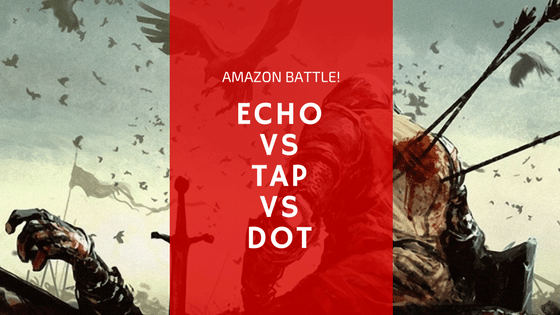 The Amazon tap vs echo vs dot