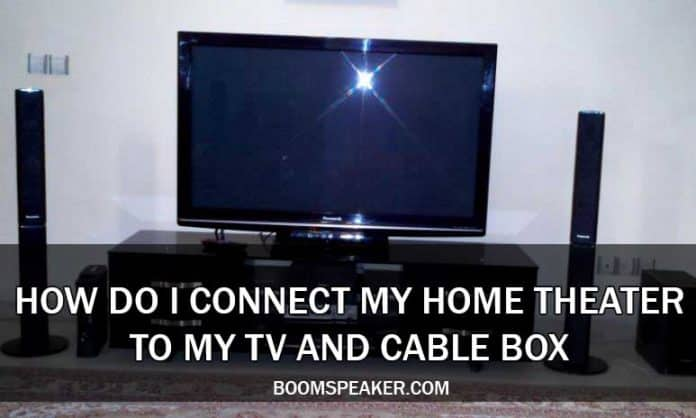 How Do I Connect My Home Theater to My TV And Cable Box